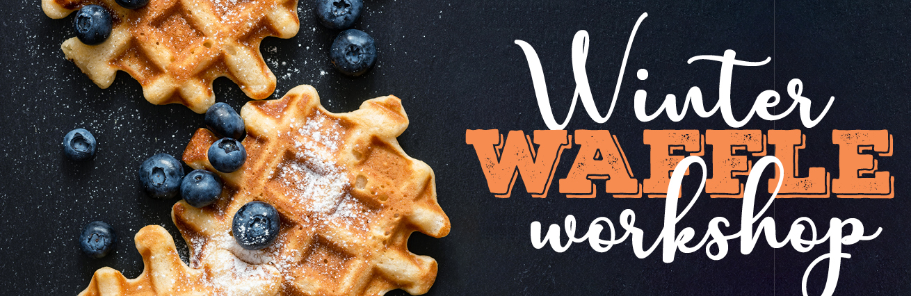 Winter Waffle Workshop - SOLD OUT SORRY
